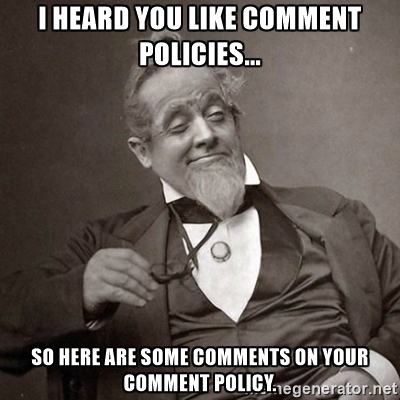 I heard you like comment policies... So here are some comments on your comment policy.